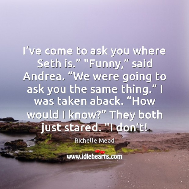 """Image, I've come to ask you where Seth is."""" """"Funny,"""" said Andrea. """""""