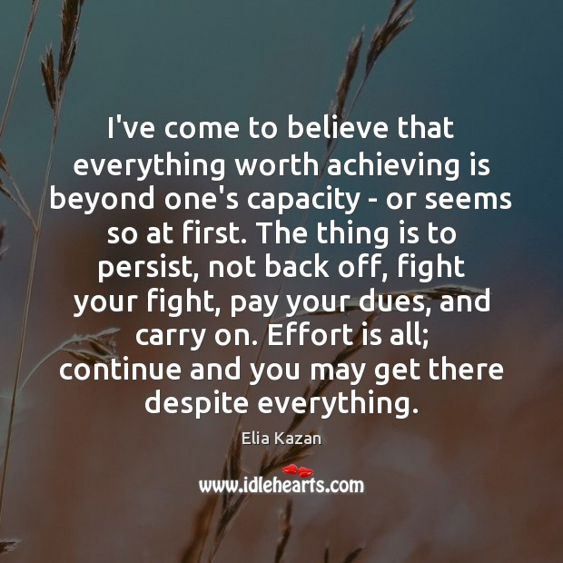Image, I've come to believe that everything worth achieving is beyond one's capacity