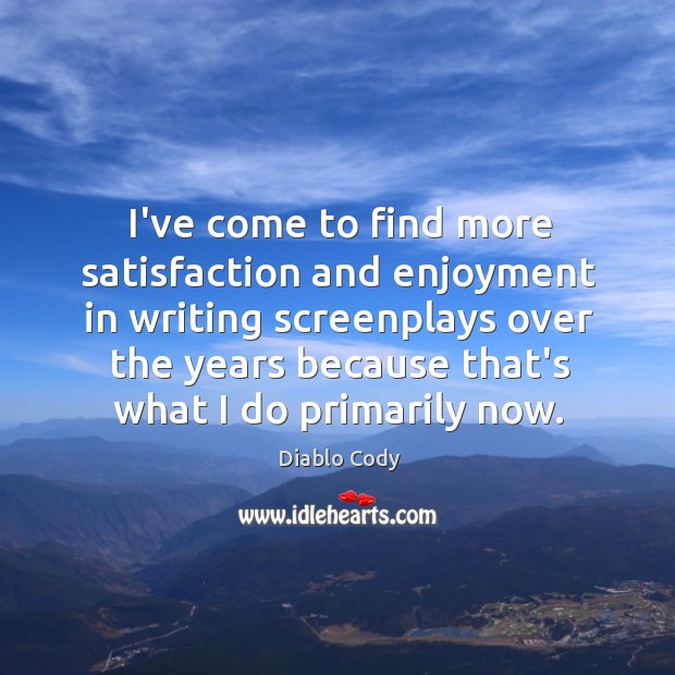 Image, I've come to find more satisfaction and enjoyment in writing screenplays over