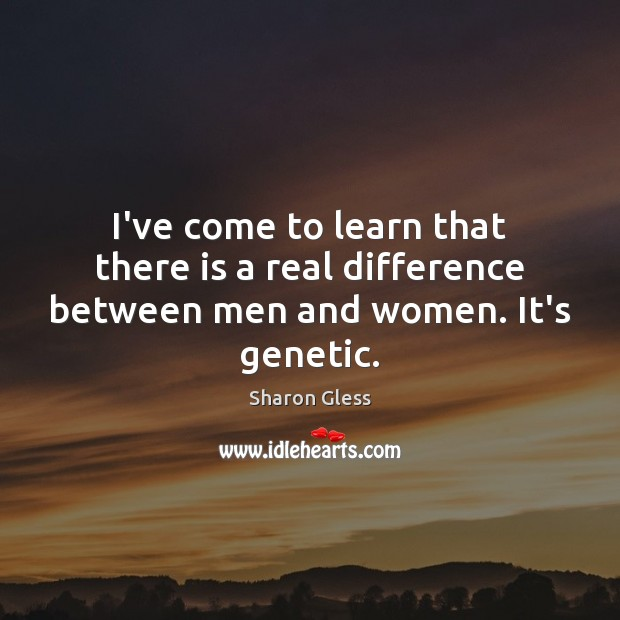 Sharon Gless Picture Quote image saying: I've come to learn that there is a real difference between men and women. It's genetic.