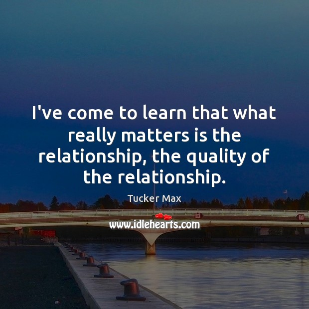 I've come to learn that what really matters is the relationship, the Tucker Max Picture Quote