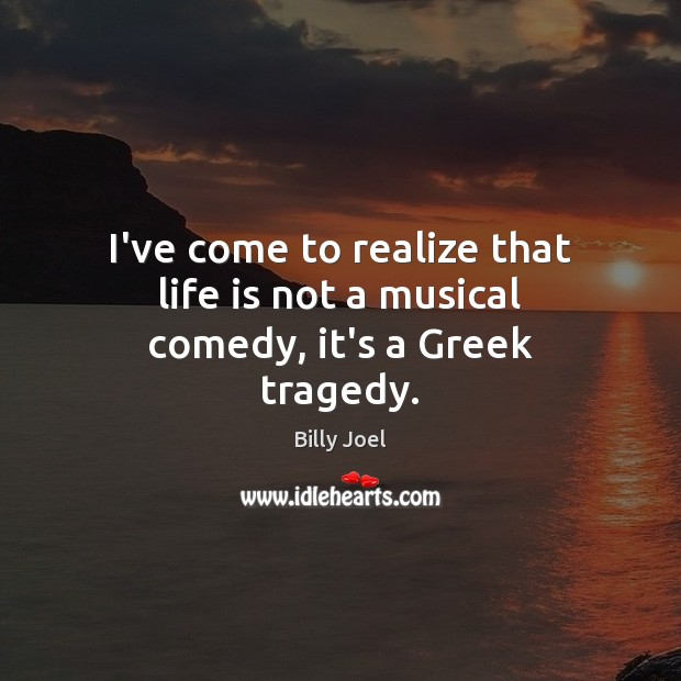 Image, I've come to realize that life is not a musical comedy, it's a Greek tragedy.