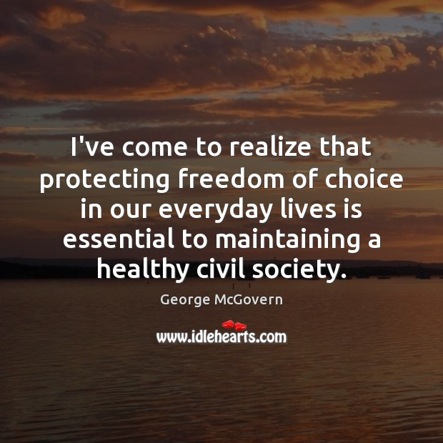 I've come to realize that protecting freedom of choice in our everyday George McGovern Picture Quote