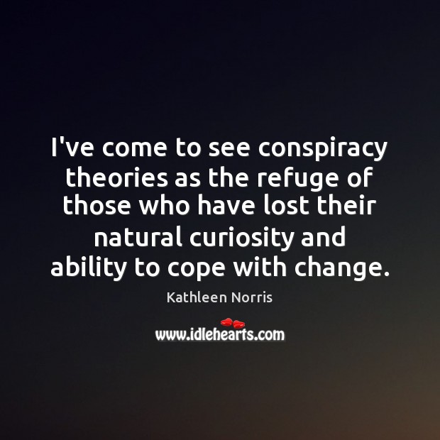 Kathleen Norris Picture Quote image saying: I've come to see conspiracy theories as the refuge of those who