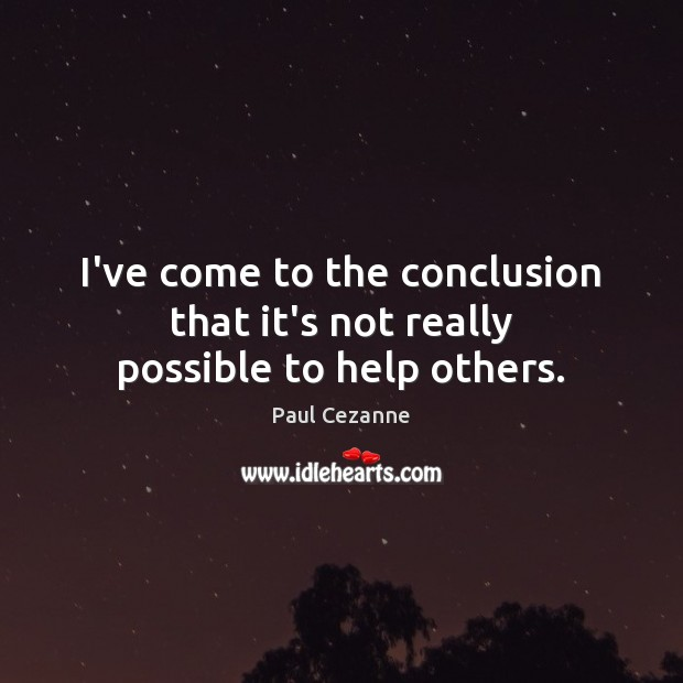 I've come to the conclusion that it's not really possible to help others. Paul Cezanne Picture Quote