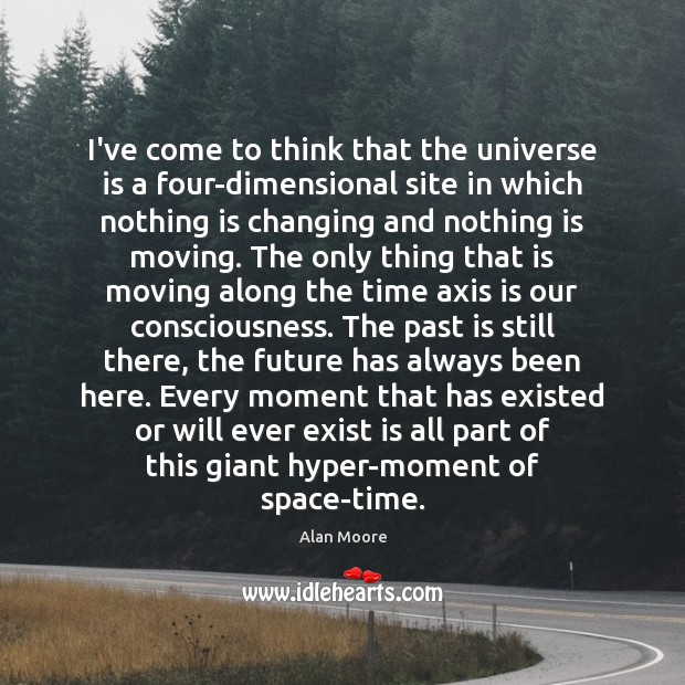 Image, I've come to think that the universe is a four-dimensional site in