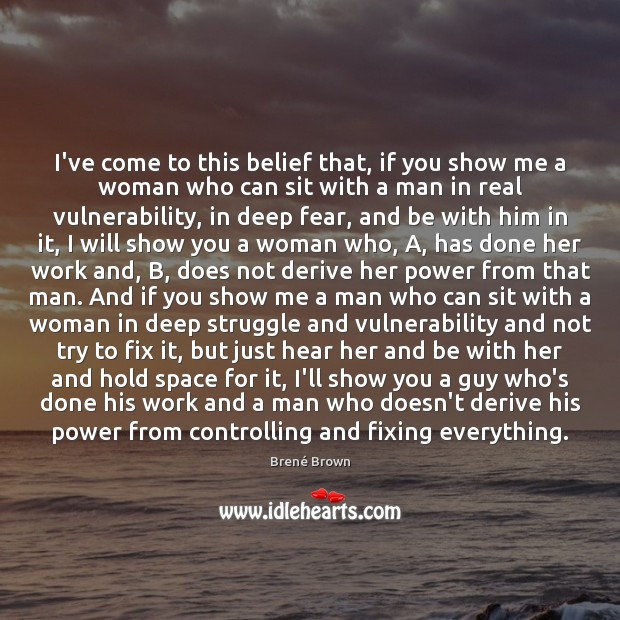 I've come to this belief that, if you show me a woman Brené Brown Picture Quote