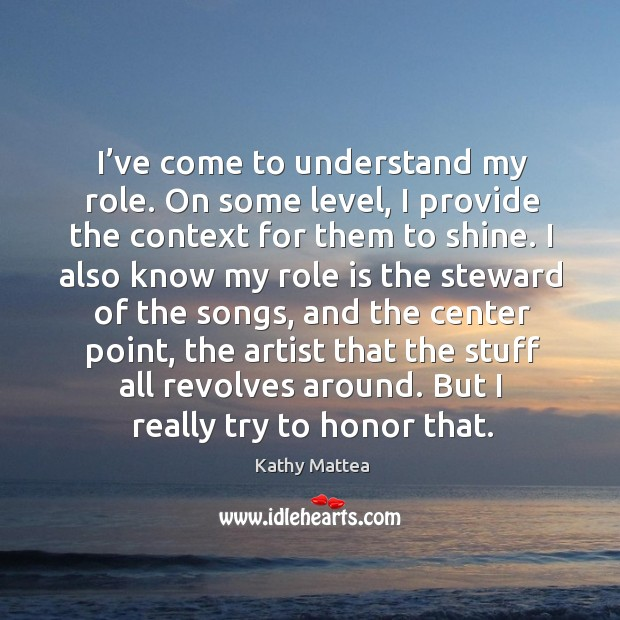 I've come to understand my role. On some level, I provide the context for them to shine. Kathy Mattea Picture Quote