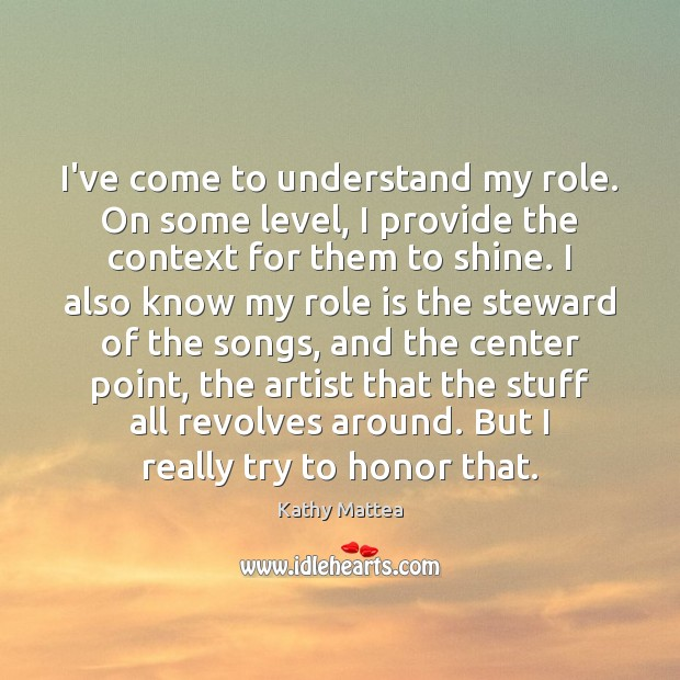 I've come to understand my role. On some level, I provide the Kathy Mattea Picture Quote