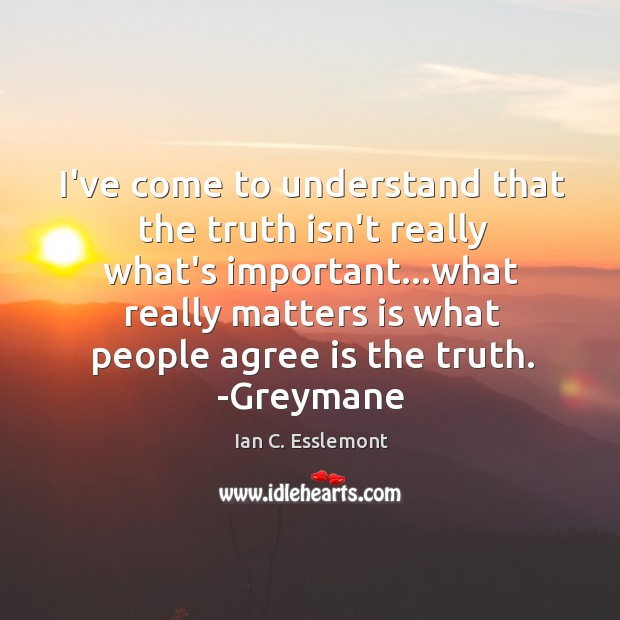 I've come to understand that the truth isn't really what's important…what Image