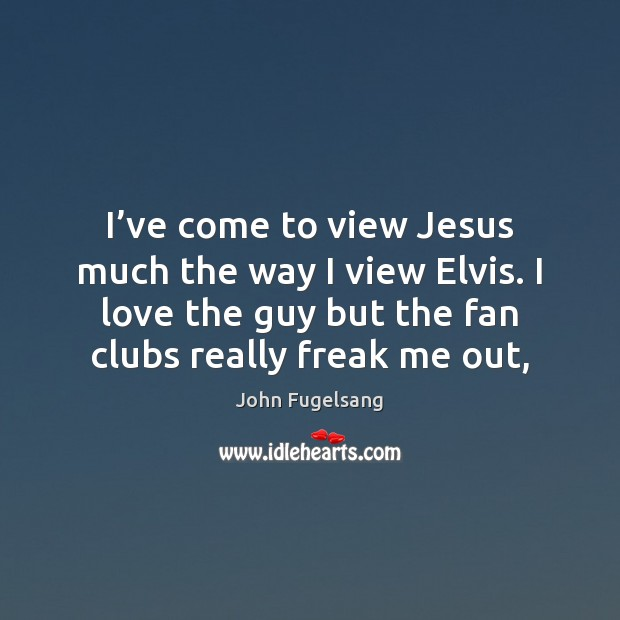 I've come to view Jesus much the way I view Elvis. Image