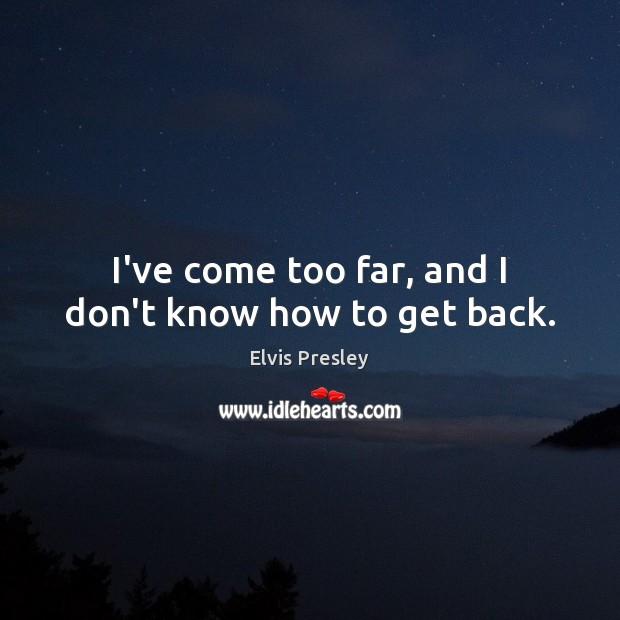 I've come too far, and I don't know how to get back. Elvis Presley Picture Quote