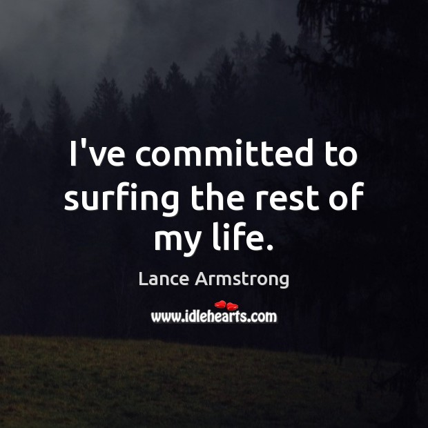 I've committed to surfing the rest of my life. Lance Armstrong Picture Quote