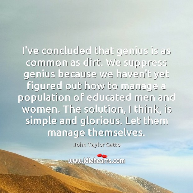 I've concluded that genius is as common as dirt. We suppress genius John Taylor Gatto Picture Quote