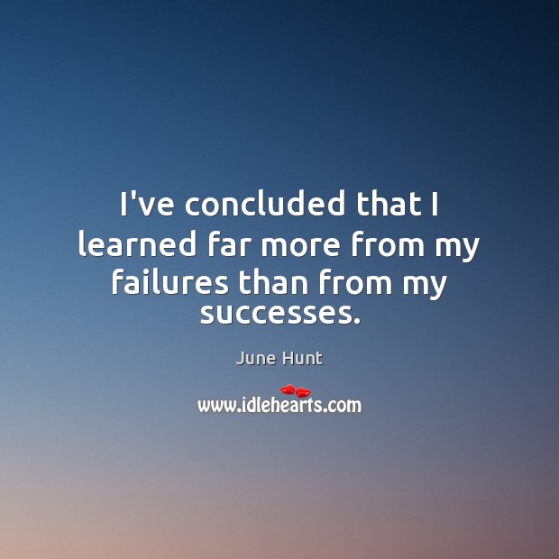 I've concluded that I learned far more from my failures than from my successes. Image