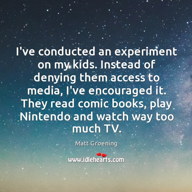 Image, I've conducted an experiment on my kids. Instead of denying them access