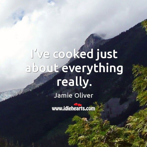 I've cooked just about everything really. Jamie Oliver Picture Quote
