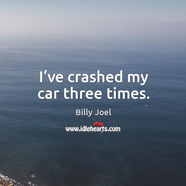 I've crashed my car three times. Image