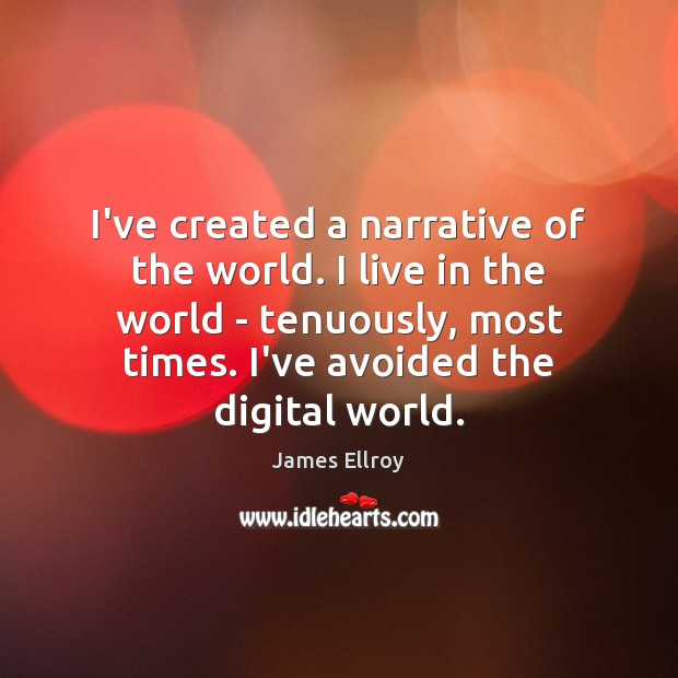 I've created a narrative of the world. I live in the world James Ellroy Picture Quote