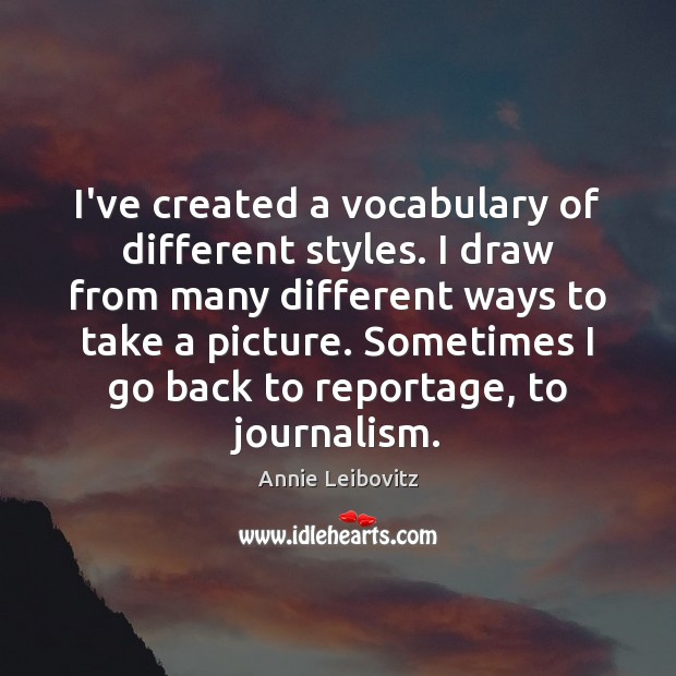 I've created a vocabulary of different styles. I draw from many different Annie Leibovitz Picture Quote