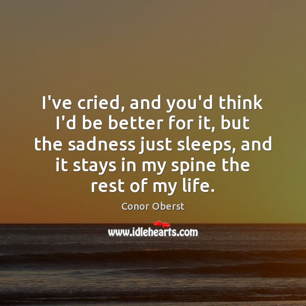 I've cried, and you'd think I'd be better for it, but the Conor Oberst Picture Quote