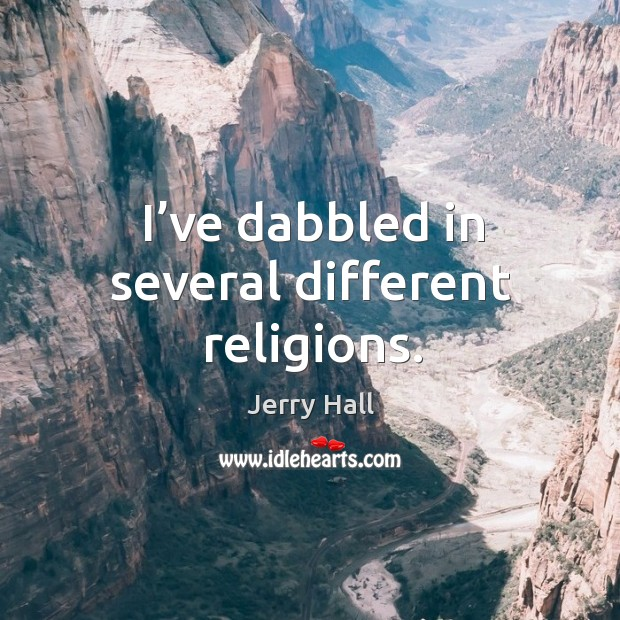 I've dabbled in several different religions. Jerry Hall Picture Quote
