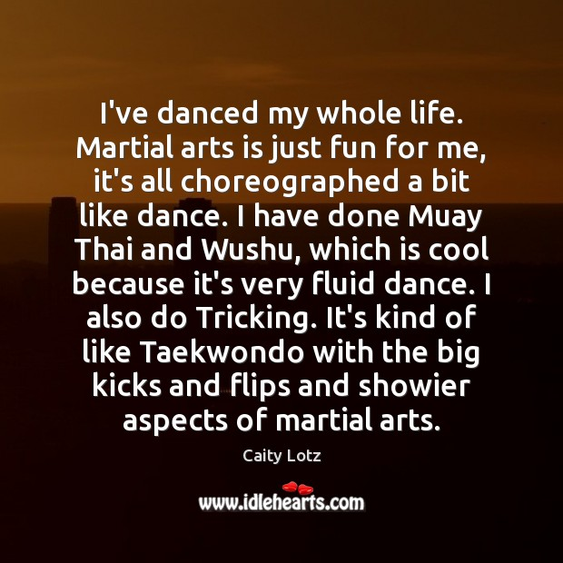 Image, I've danced my whole life. Martial arts is just fun for me,