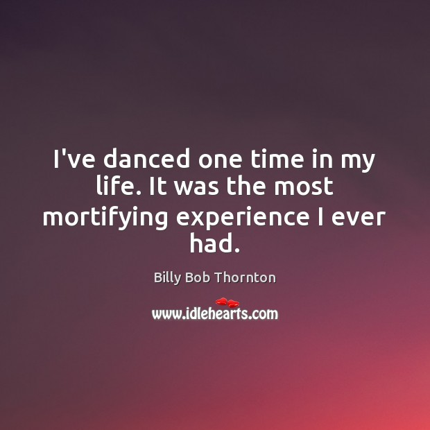 I've danced one time in my life. It was the most mortifying experience I ever had. Billy Bob Thornton Picture Quote