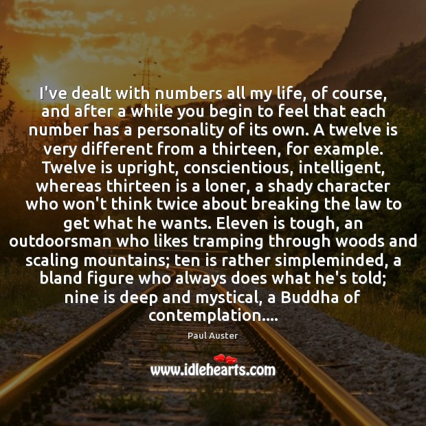 I've dealt with numbers all my life, of course, and after a Paul Auster Picture Quote