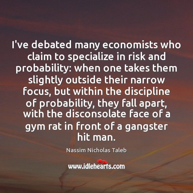 I've debated many economists who claim to specialize in risk and probability: Nassim Nicholas Taleb Picture Quote