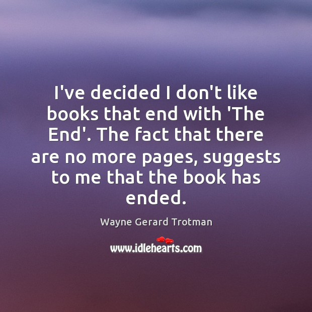 I've decided I don't like books that end with 'The End'. The Wayne Gerard Trotman Picture Quote
