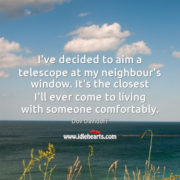 I've decided to aim a telescope at my neighbour's window. It's the Dov Davidoff Picture Quote