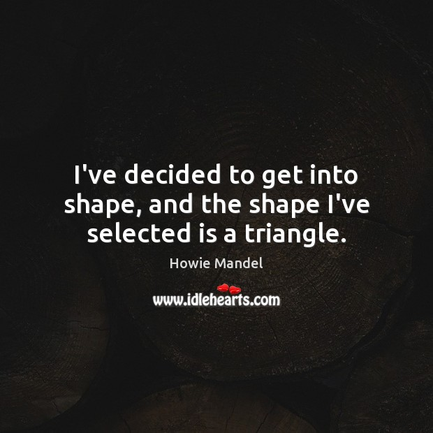 I've decided to get into shape, and the shape I've selected is a triangle. Image