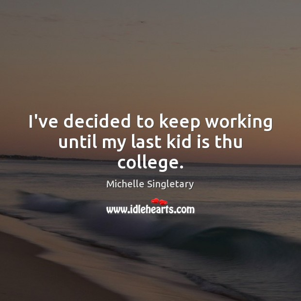 I've decided to keep working until my last kid is thu college. Michelle Singletary Picture Quote