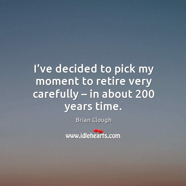 I've decided to pick my moment to retire very carefully – in about 200 years time. Image