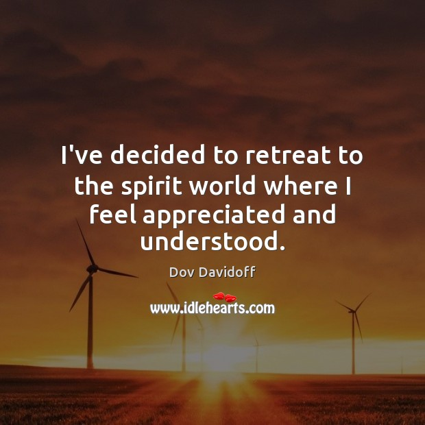 I've decided to retreat to the spirit world where I feel appreciated and understood. Dov Davidoff Picture Quote