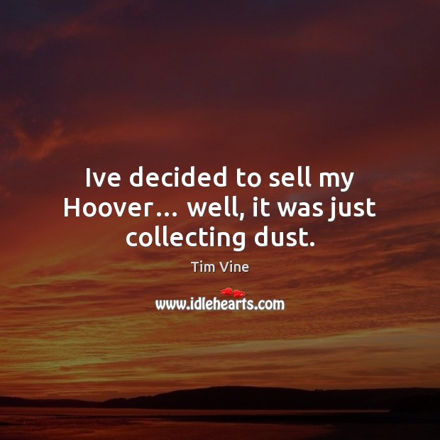 Tim Vine Picture Quote image saying: Ive decided to sell my Hoover… well, it was just collecting dust.