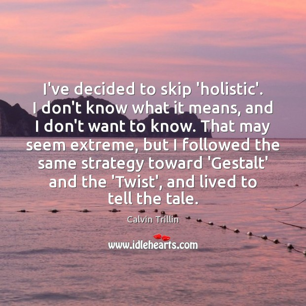 I've decided to skip 'holistic'. I don't know what it means, and Calvin Trillin Picture Quote