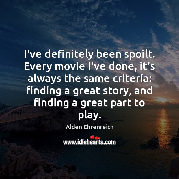 Image, I've definitely been spoilt. Every movie I've done, it's always the same
