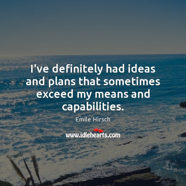 I've definitely had ideas and plans that sometimes exceed my means and capabilities. Emile Hirsch Picture Quote