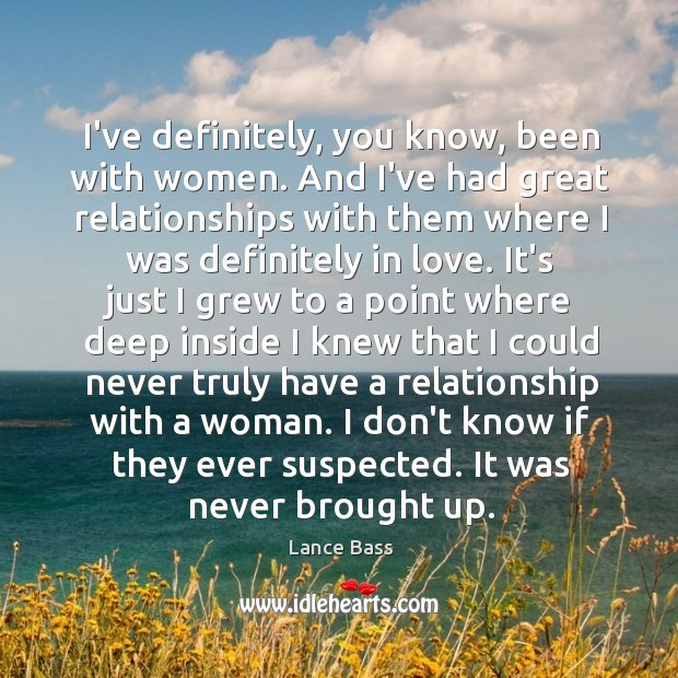 I've definitely, you know, been with women. And I've had great relationships Lance Bass Picture Quote