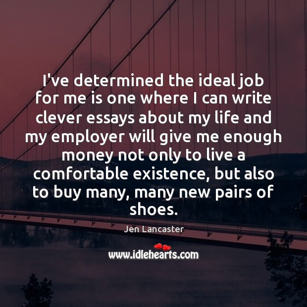 I've determined the ideal job for me is one where I can Jen Lancaster Picture Quote