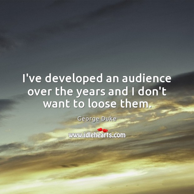 I've developed an audience over the years and I don't want to loose them. George Duke Picture Quote