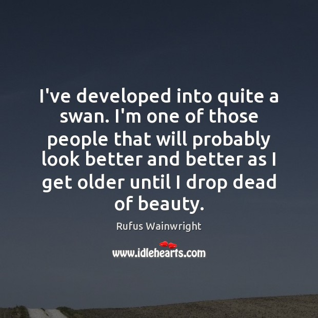 Image, I've developed into quite a swan. I'm one of those people that
