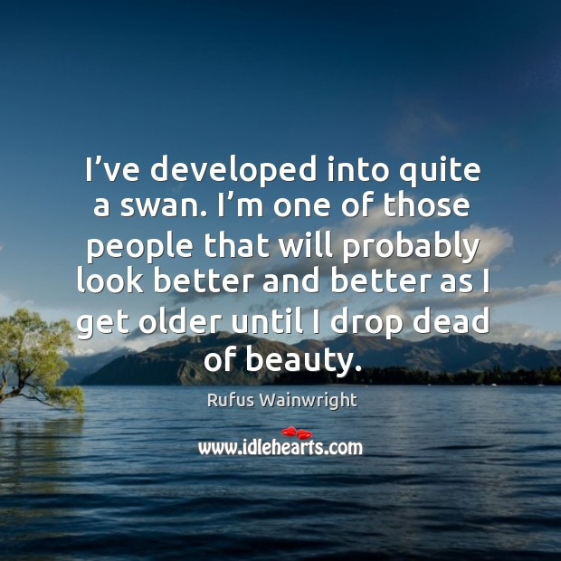 Image, I've developed into quite a swan. I'm one of those people that will probably look better