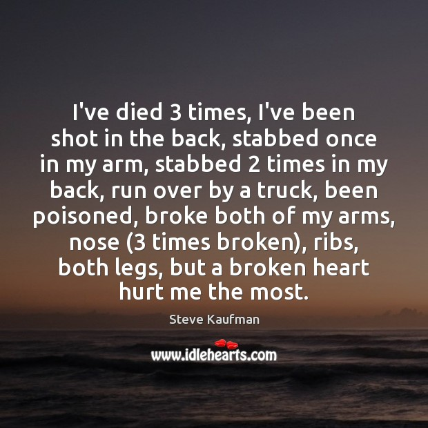 I've died 3 times, I've been shot in the back, stabbed once in Broken Heart Quotes Image