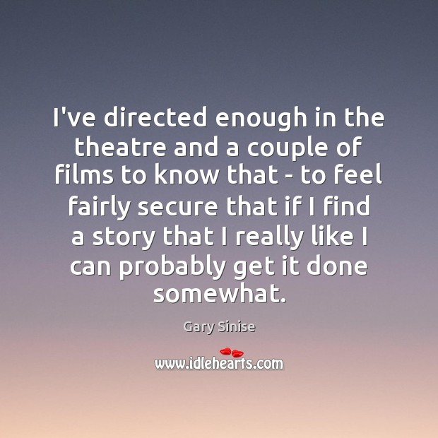 I've directed enough in the theatre and a couple of films to Image