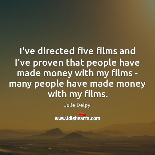 I've directed five films and I've proven that people have made money Julie Delpy Picture Quote