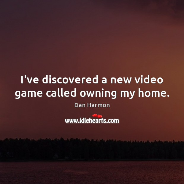 I've discovered a new video game called owning my home. Dan Harmon Picture Quote
