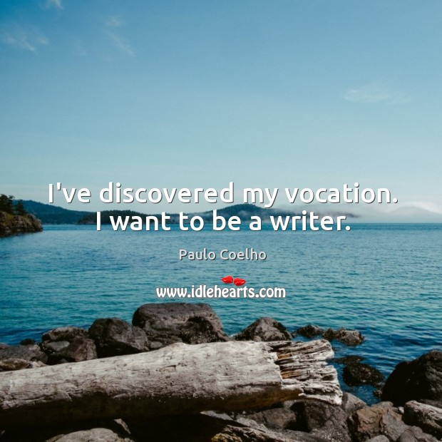 I've discovered my vocation. I want to be a writer. Image